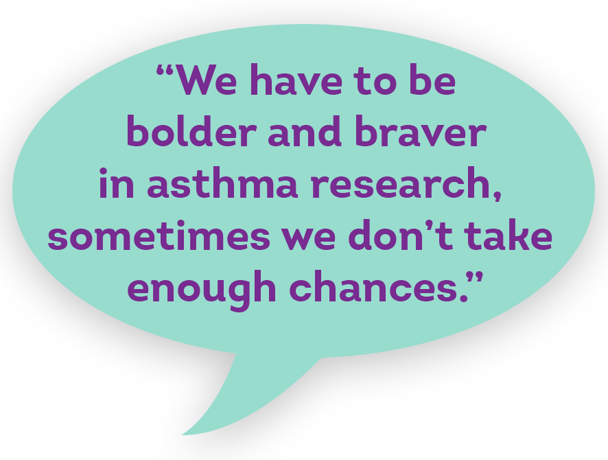 """We have to be bolder and braver in asthma research, sometimes we don't take enough chances."""